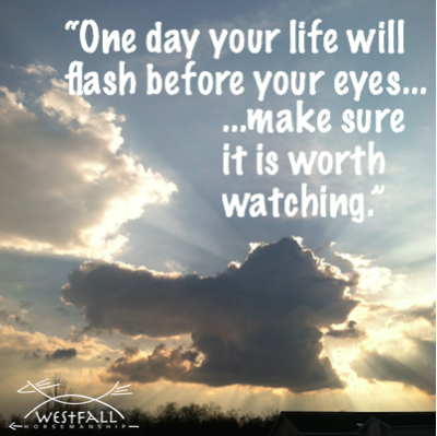 """One day your life will flash before your eyes, make sure it is worth watching."""