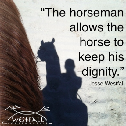 """The thing that I see that separates a horseman from a horse trainer is that the horseman allows the horse to keep his dignity and the horse still likes the horseman in the end."""" -Jesse Westfall"""