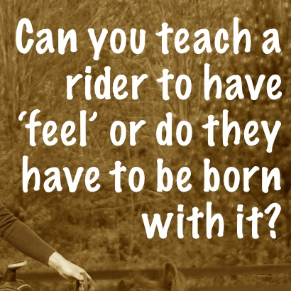 Can you teach a horse rider to have feel or do they have to be born with it?